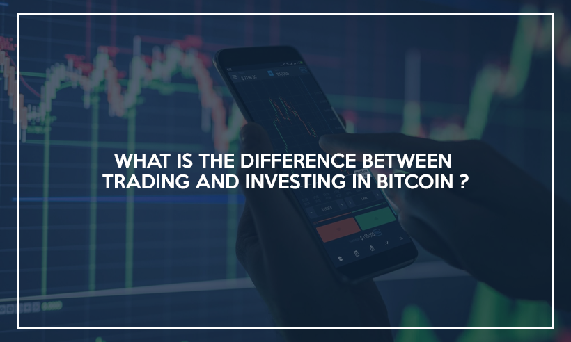 What Is The Difference Between Trading And Investing In Bitcoin?